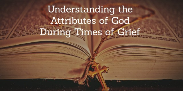 Understanding the Attributes of God during times of Grief