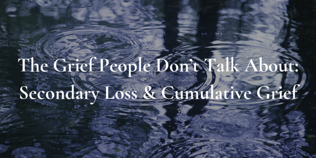 The Grief People Don't Talk About_ Secondary Loss and Cumulative Grief